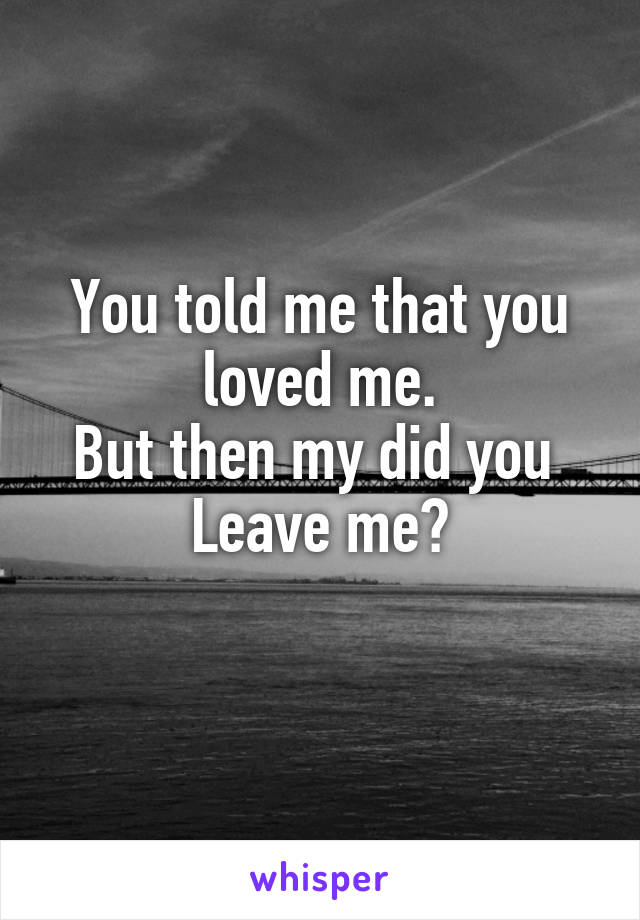 You told me that you loved me. But then my did you  Leave me?