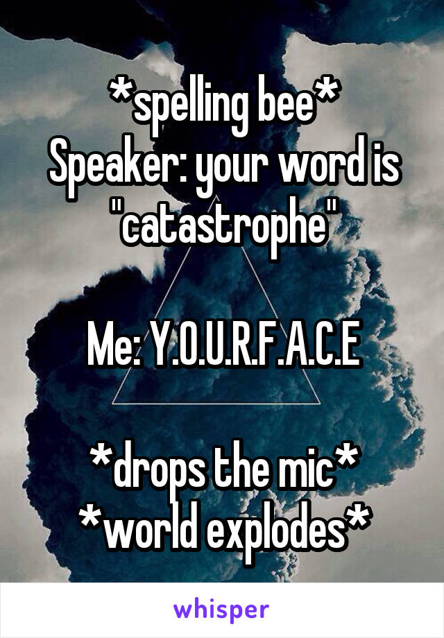 """*spelling bee* Speaker: your word is """"catastrophe""""  Me: Y.O.U.R.F.A.C.E  *drops the mic* *world explodes*"""