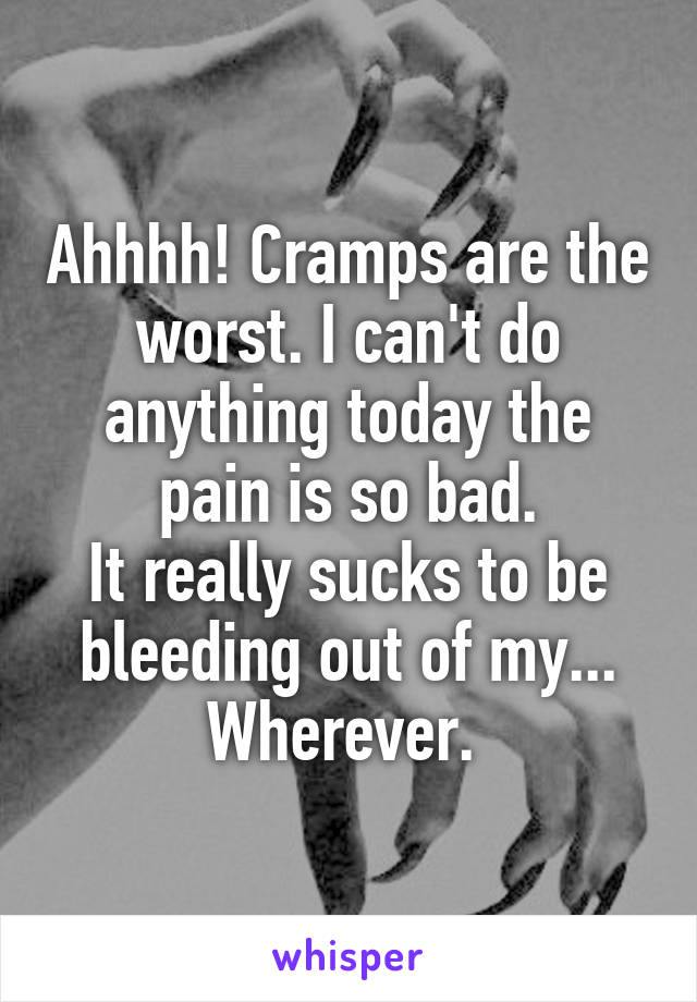 Ahhhh! Cramps are the worst. I can't do anything today the pain is so bad. It really sucks to be bleeding out of my... Wherever.