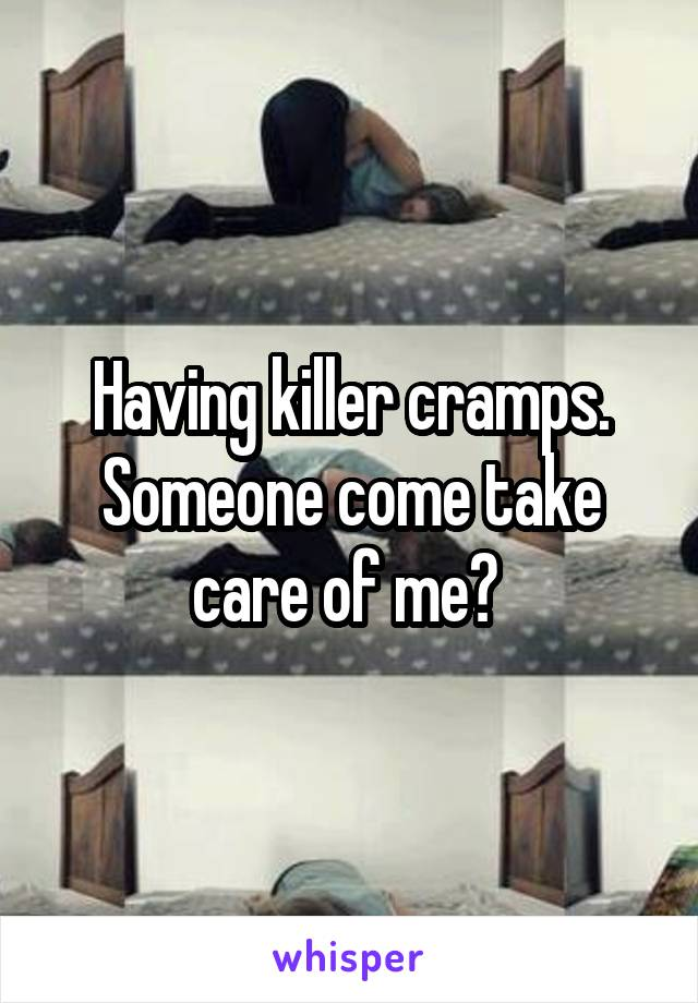 Having killer cramps. Someone come take care of me?