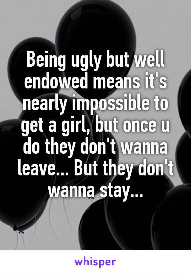 Being ugly but well endowed means it's nearly impossible to get a girl, but once u do they don't wanna leave... But they don't wanna stay...