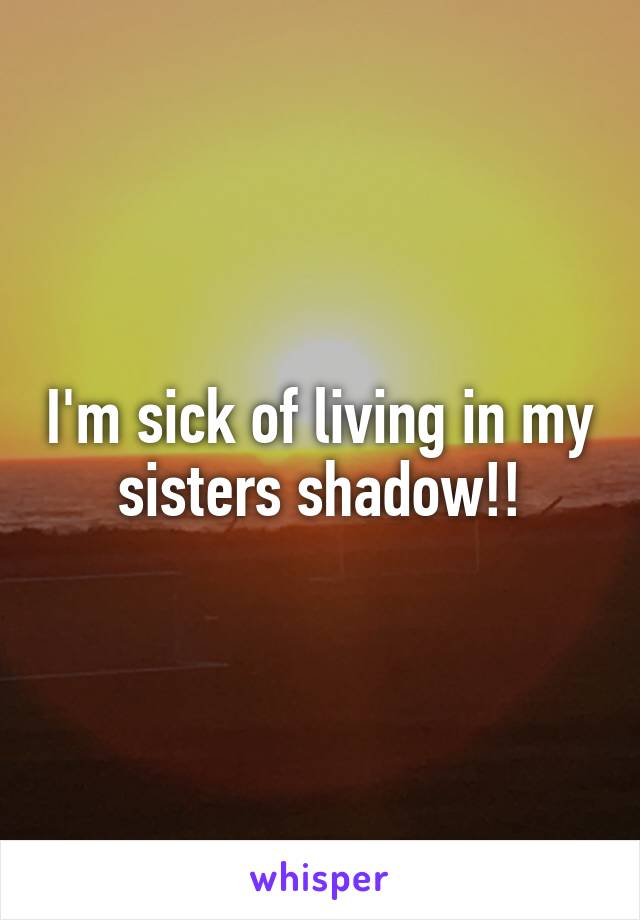 I'm sick of living in my sisters shadow!!