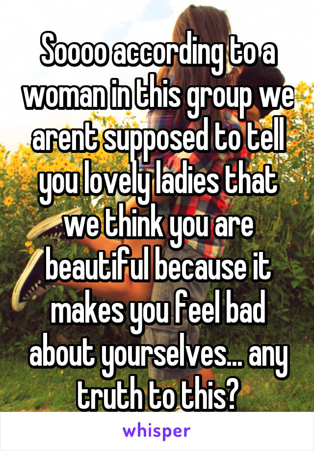 Soooo according to a woman in this group we arent supposed to tell you lovely ladies that we think you are beautiful because it makes you feel bad about yourselves... any truth to this?