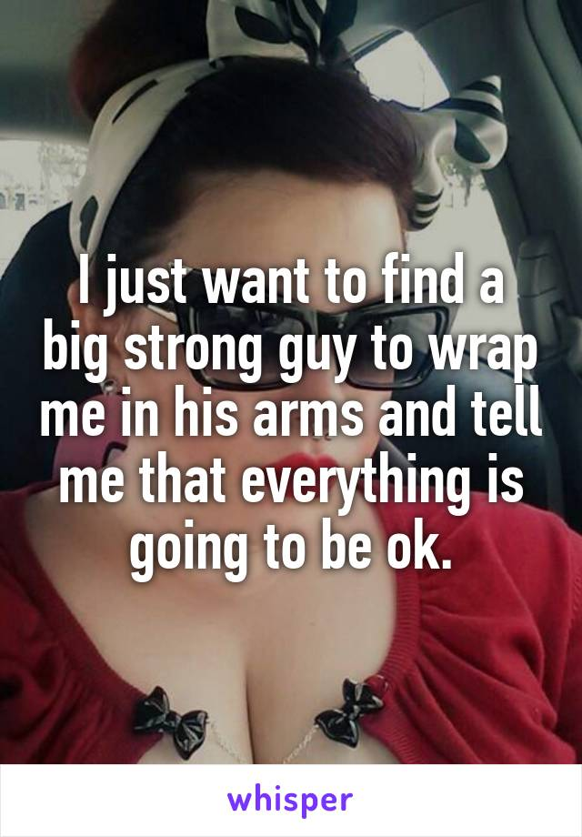 I just want to find a big strong guy to wrap me in his arms and tell me that everything is going to be ok.
