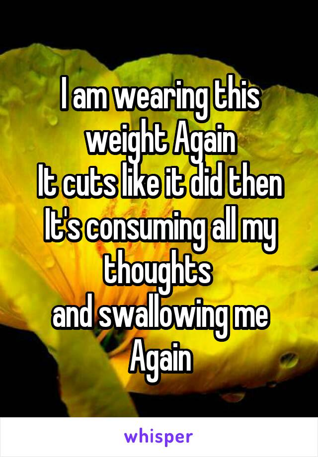 I am wearing this weight Again It cuts like it did then It's consuming all my thoughts  and swallowing me Again