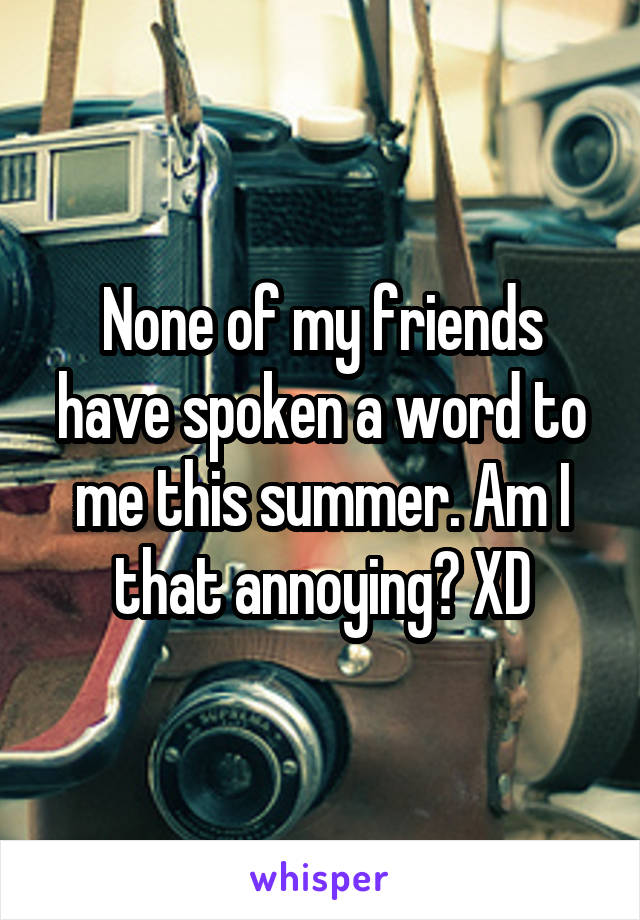 None of my friends have spoken a word to me this summer. Am I that annoying? XD