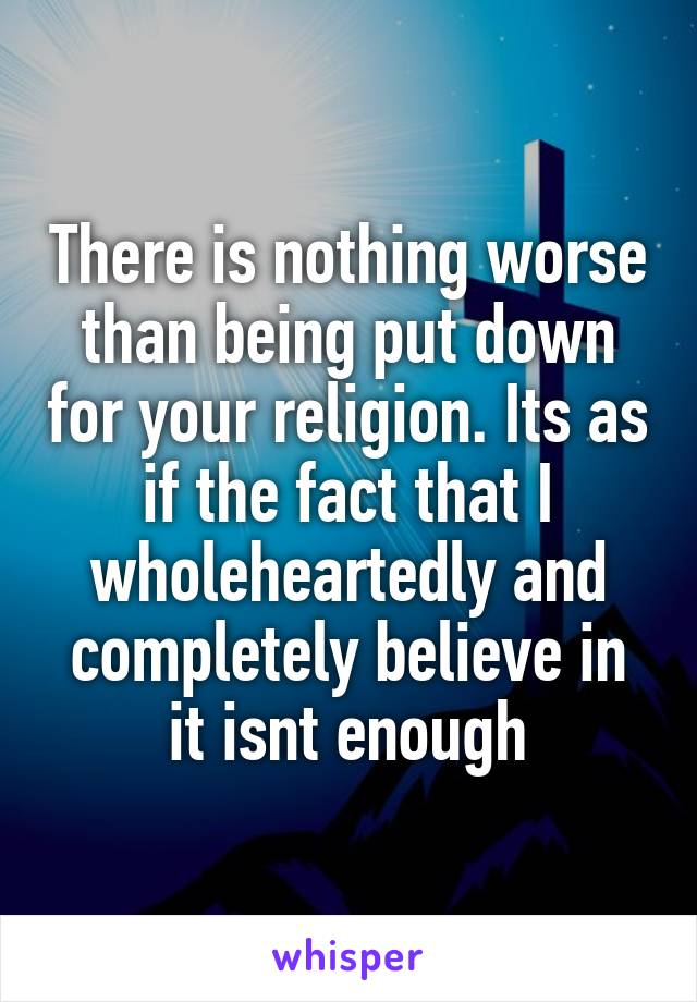 There is nothing worse than being put down for your religion. Its as if the fact that I wholeheartedly and completely believe in it isnt enough