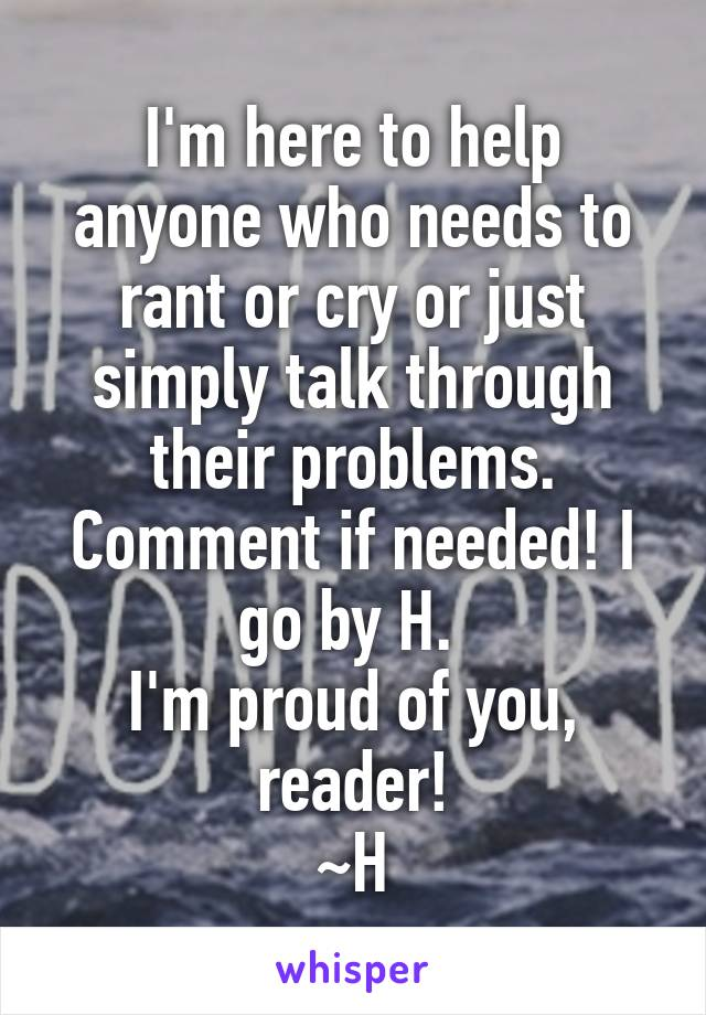 I'm here to help anyone who needs to rant or cry or just simply talk through their problems. Comment if needed! I go by H.  I'm proud of you, reader! ~H