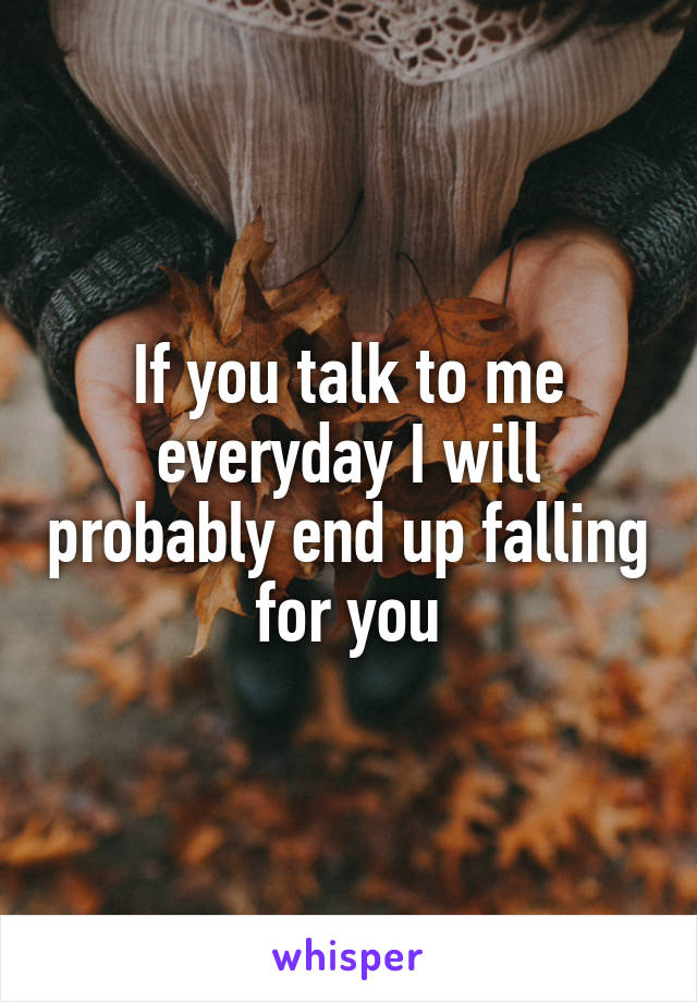 If you talk to me everyday I will probably end up falling for you