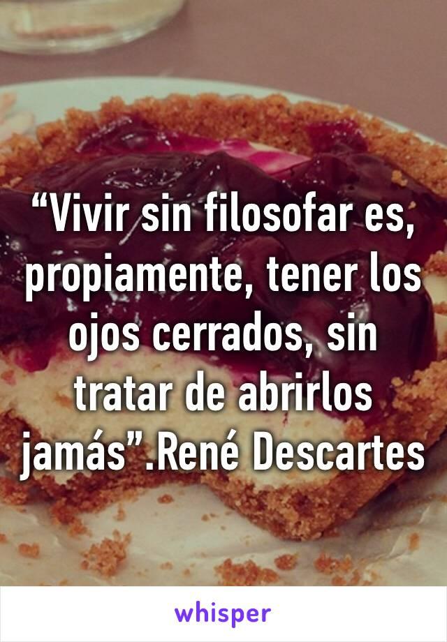"""""""Vivir sin filosofar es, propiamente, tener los ojos cerrados, sin tratar de abrirlos jamás"""".René Descartes"""