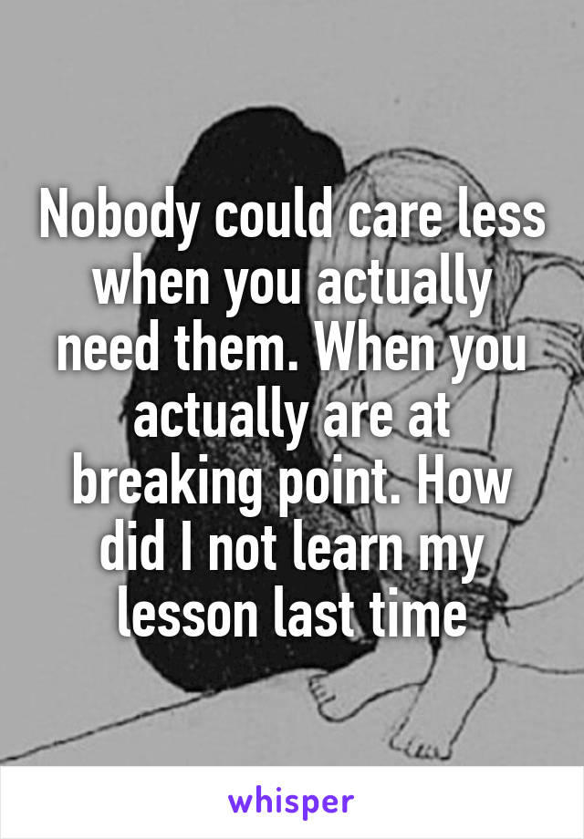 Nobody could care less when you actually need them. When you actually are at breaking point. How did I not learn my lesson last time