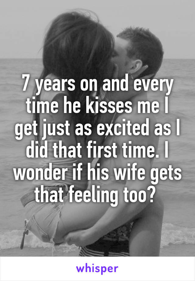 7 years on and every time he kisses me I get just as excited as I did that first time. I wonder if his wife gets that feeling too?