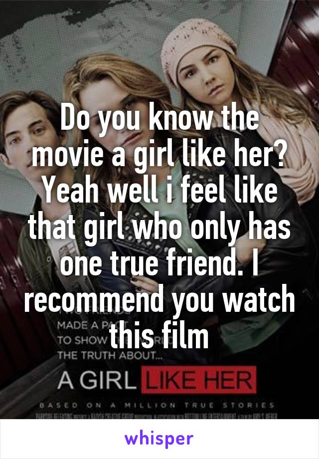 Do you know the movie a girl like her? Yeah well i feel like that girl who only has one true friend. I recommend you watch this film