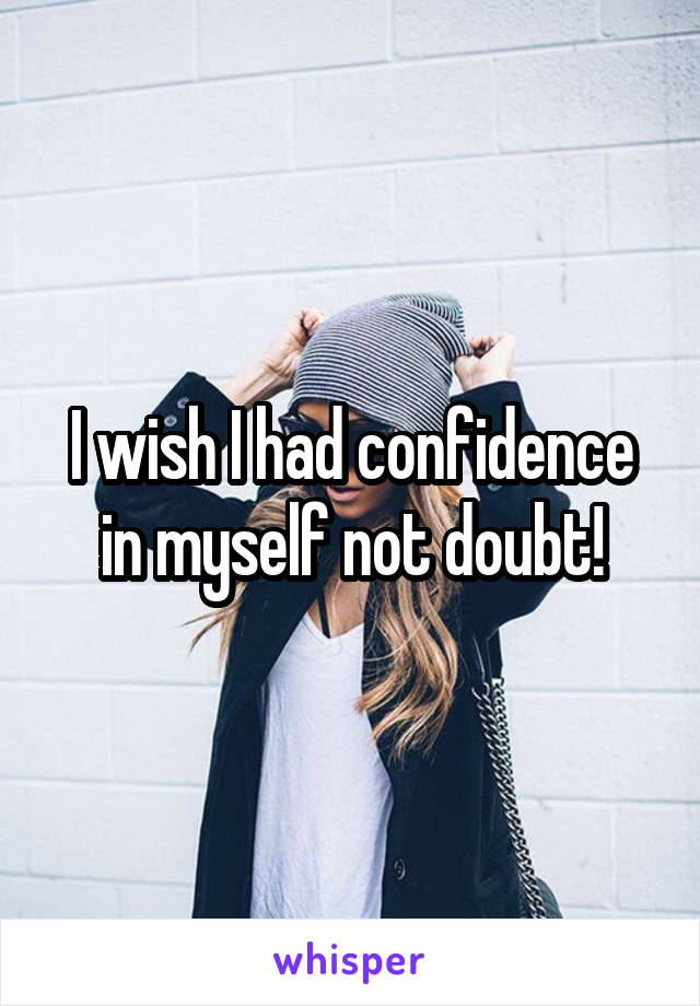 I wish I had confidence in myself not doubt!