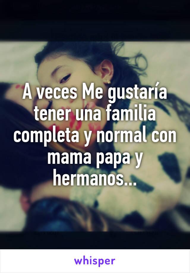 A veces Me gustaría tener una familia completa y normal con mama papa y hermanos...