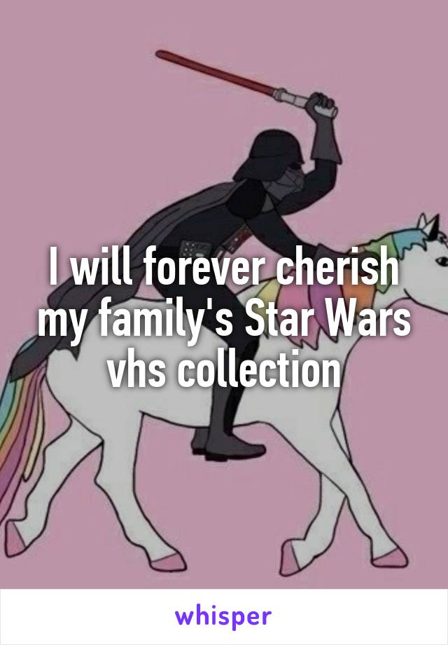 I will forever cherish my family's Star Wars vhs collection