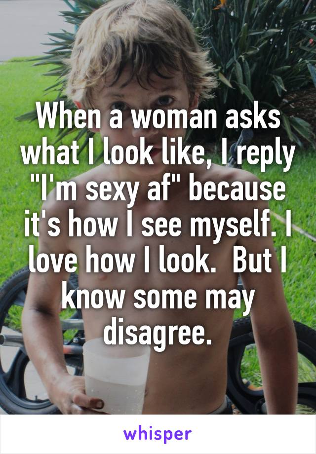 """When a woman asks what I look like, I reply """"I'm sexy af"""" because it's how I see myself. I love how I look.  But I know some may disagree."""