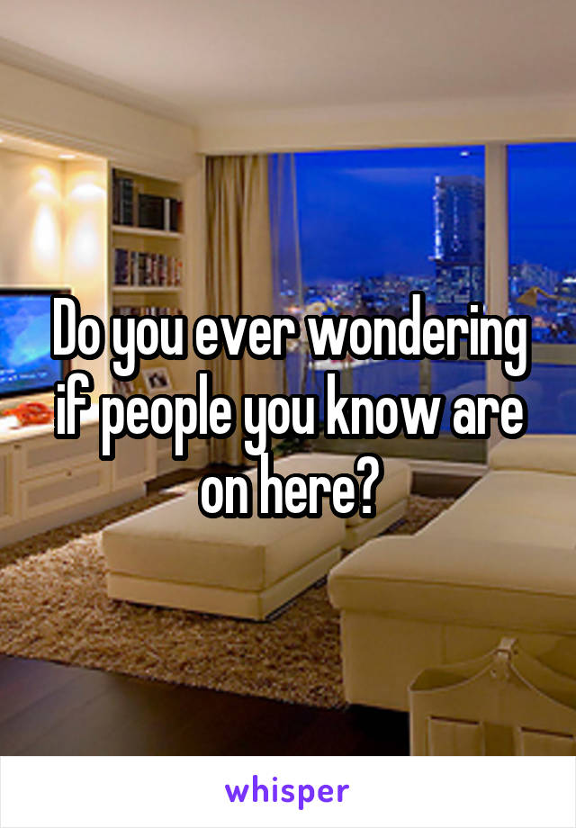 Do you ever wondering if people you know are on here?