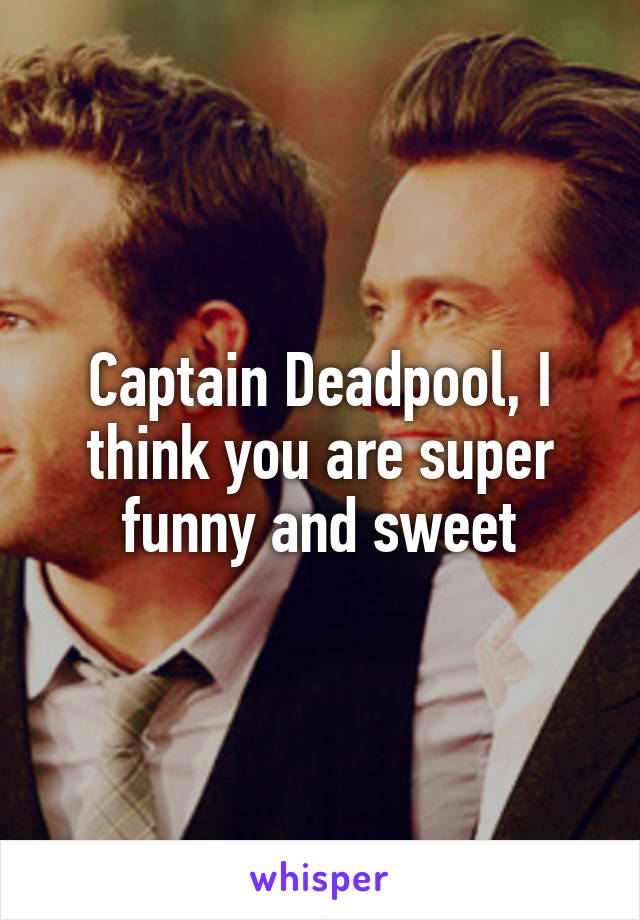 Captain Deadpool, I think you are super funny and sweet