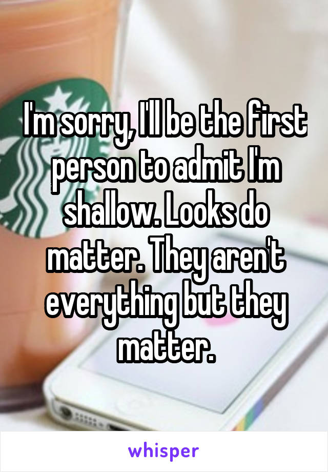 I'm sorry, I'll be the first person to admit I'm shallow. Looks do matter. They aren't everything but they matter.