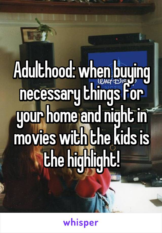 Adulthood: when buying necessary things for your home and night in movies with the kids is the highlight!