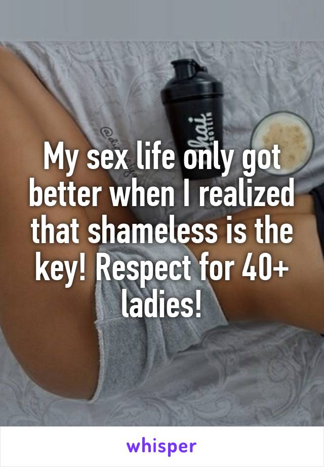 My sex life only got better when I realized that shameless is the key! Respect for 40+ ladies!