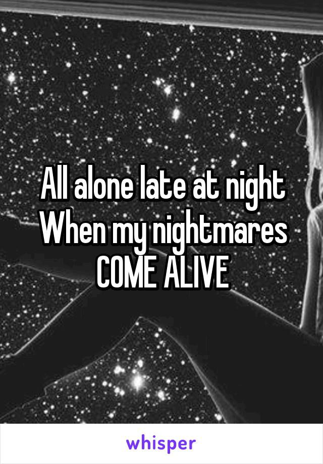 All alone late at night When my nightmares COME ALIVE
