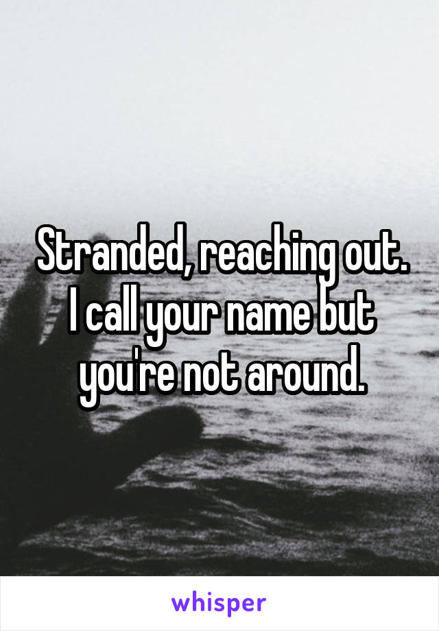 Stranded, reaching out. I call your name but you're not around.