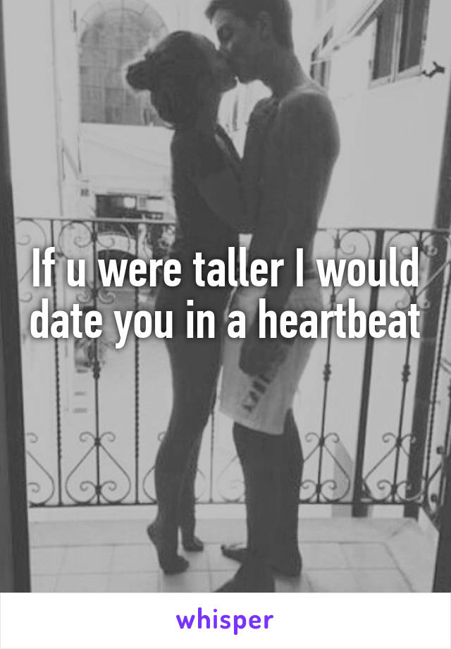 If u were taller I would date you in a heartbeat