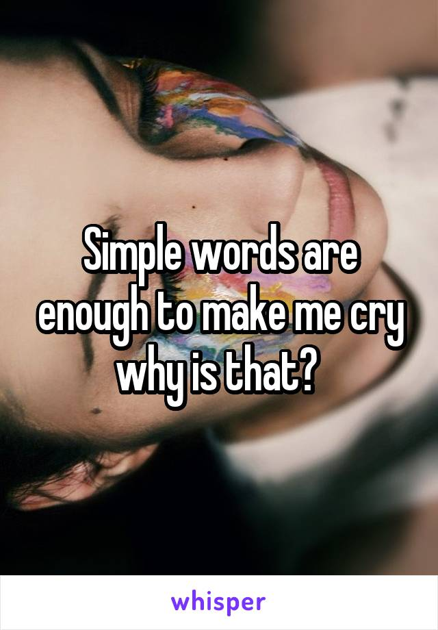 Simple words are enough to make me cry why is that?