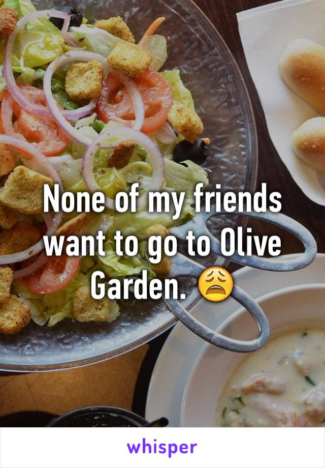 None of my friends want to go to Olive Garden. 😩