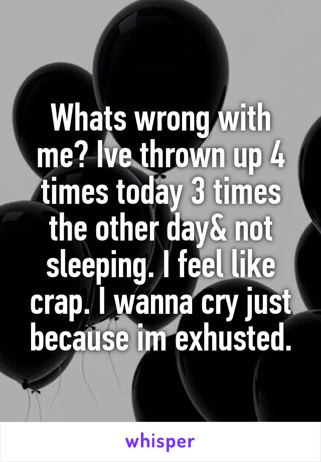Whats wrong with me? Ive thrown up 4 times today 3 times the other day& not sleeping. I feel like crap. I wanna cry just because im exhusted.