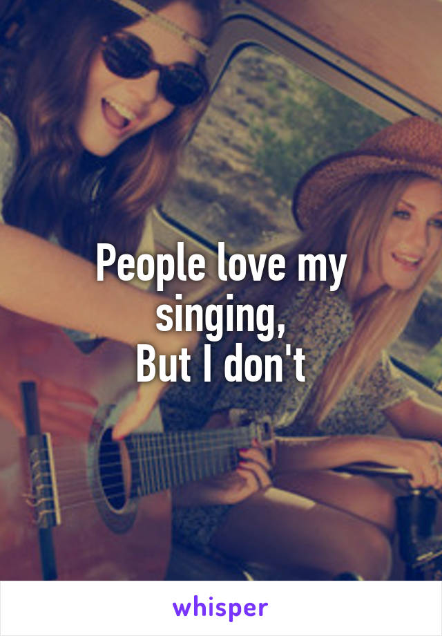 People love my singing, But I don't