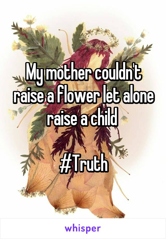 My mother couldn't raise a flower let alone raise a child   #Truth