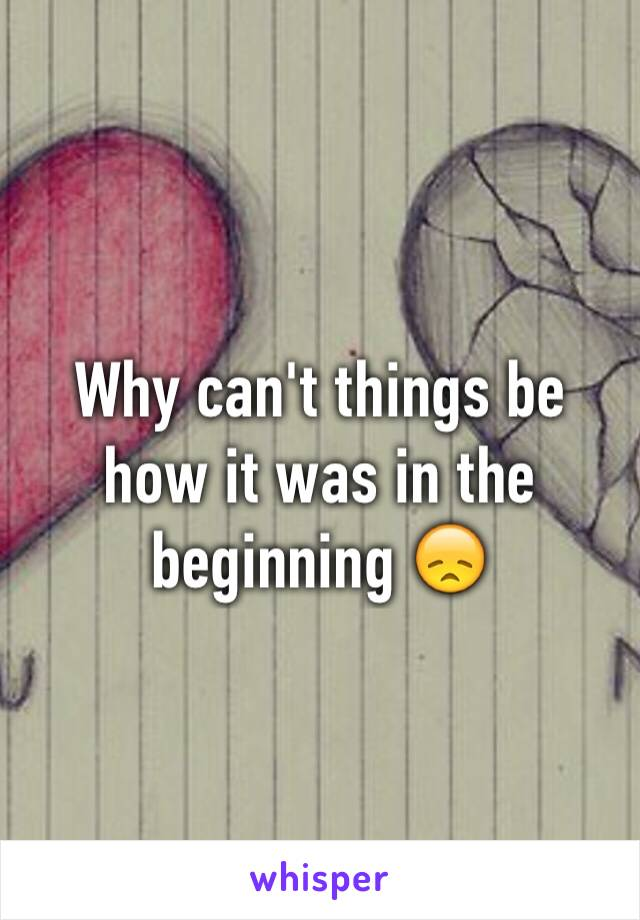 Why can't things be how it was in the beginning 😞