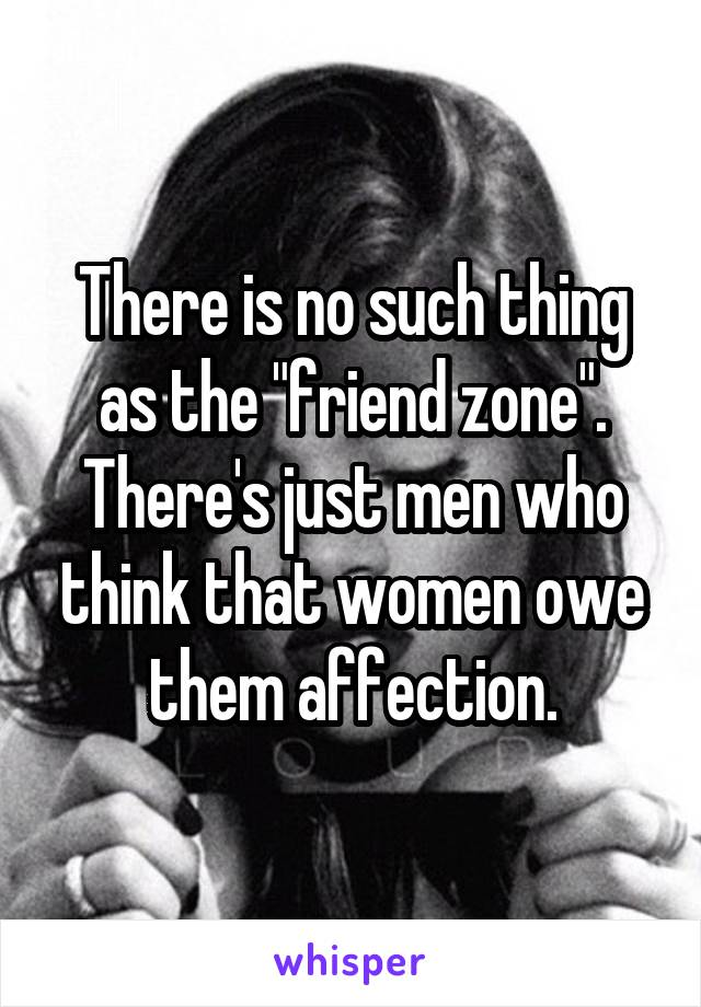 """There is no such thing as the """"friend zone"""". There's just men who think that women owe them affection."""
