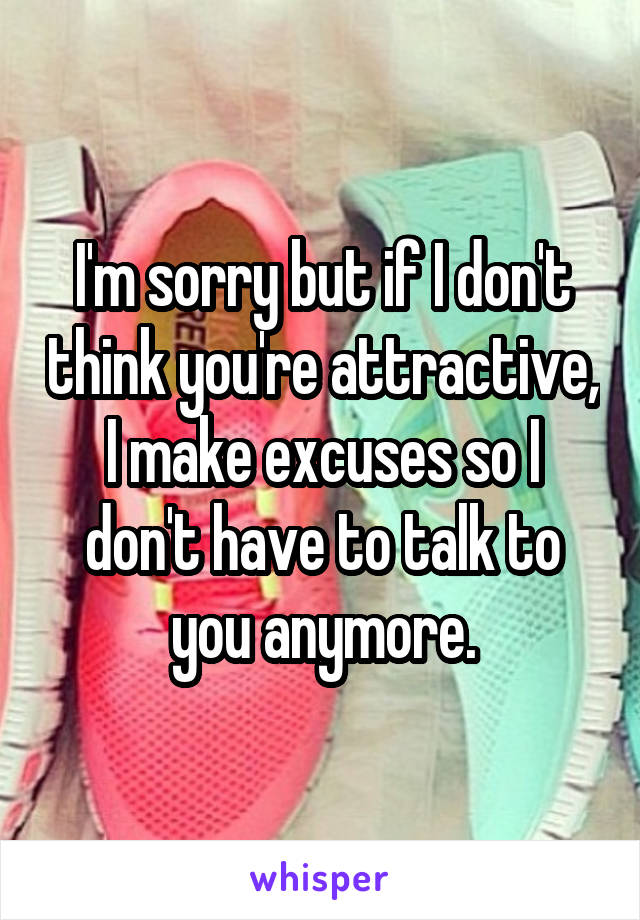 I'm sorry but if I don't think you're attractive, I make excuses so I don't have to talk to you anymore.
