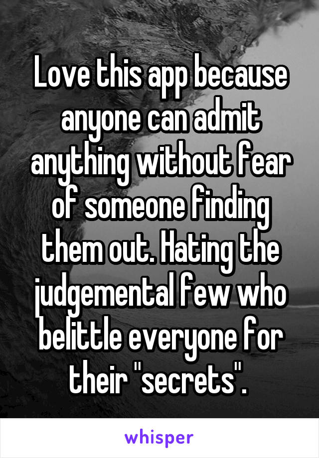"""Love this app because anyone can admit anything without fear of someone finding them out. Hating the judgemental few who belittle everyone for their """"secrets""""."""
