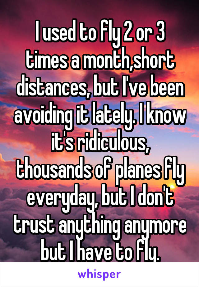 I used to fly 2 or 3 times a month,short distances, but I've been avoiding it lately. I know it's ridiculous, thousands of planes fly everyday, but I don't trust anything anymore but I have to fly.
