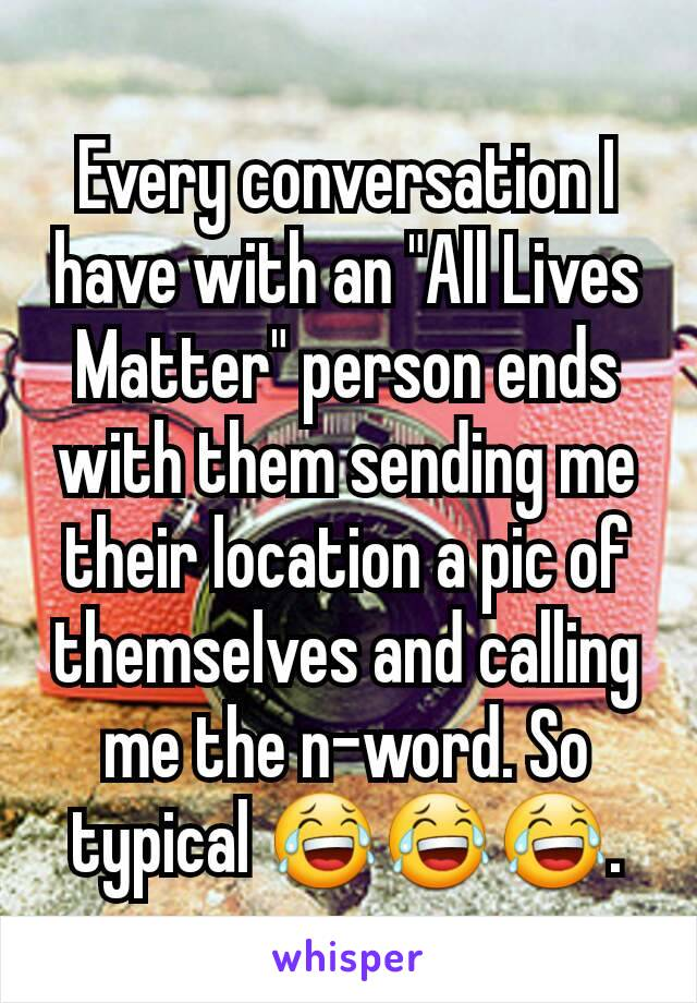 """Every conversation I have with an """"All Lives Matter"""" person ends with them sending me their location a pic of themselves and calling me the n-word. So typical 😂😂😂."""
