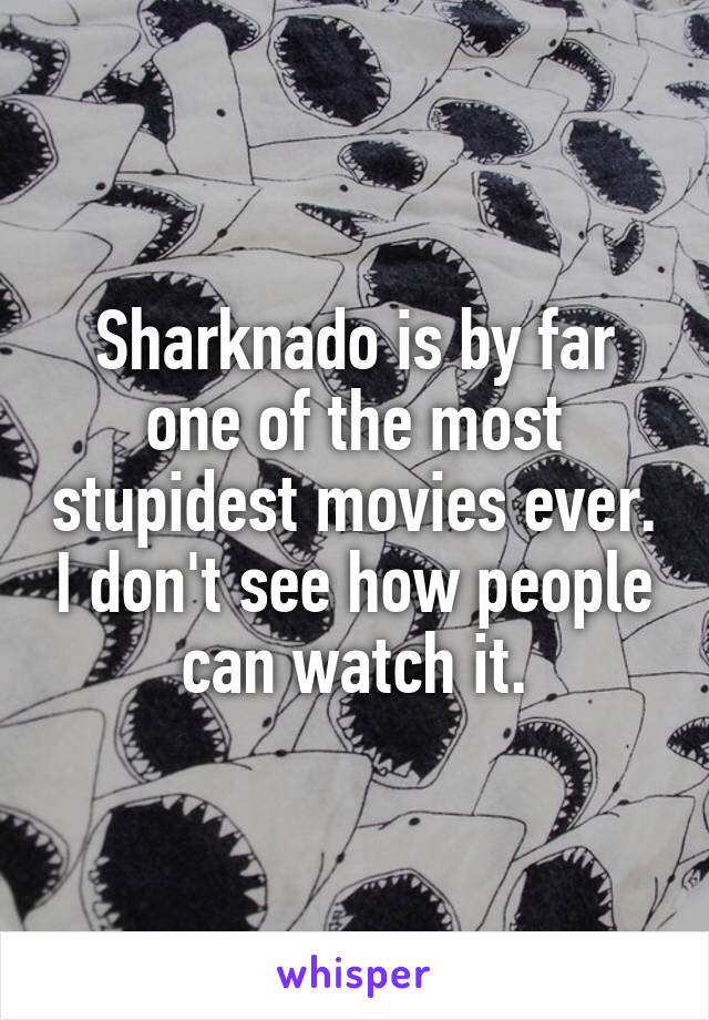 Sharknado is by far one of the most stupidest movies ever. I don't see how people can watch it.