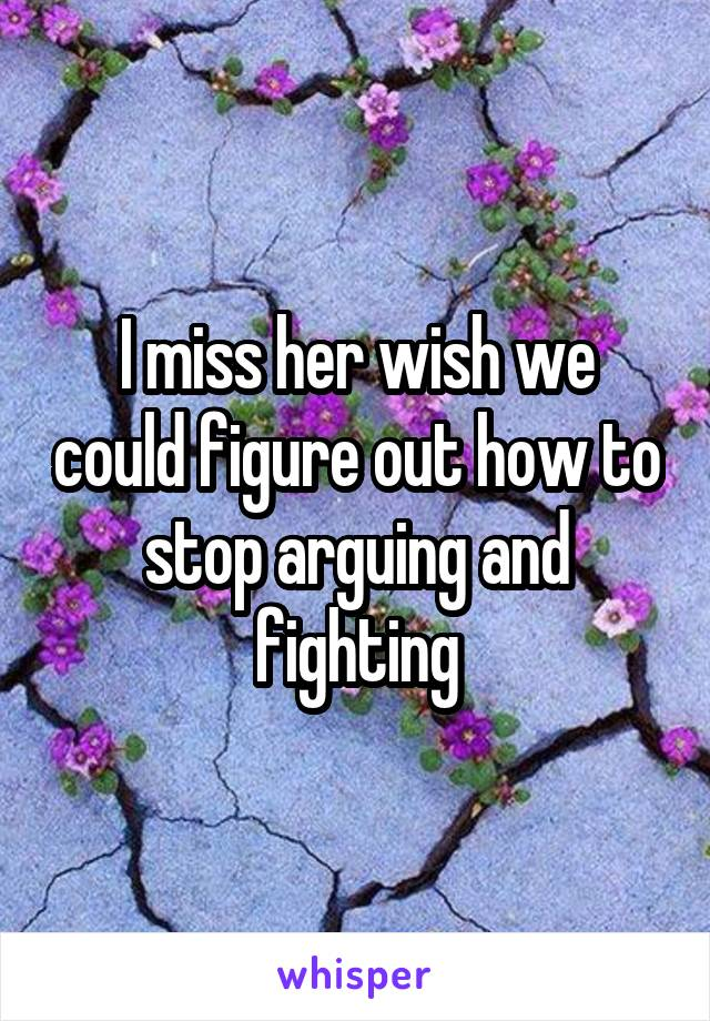 I miss her wish we could figure out how to stop arguing and fighting