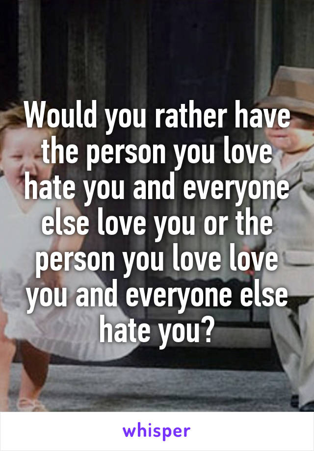 Would you rather have the person you love hate you and everyone else love you or the person you love love you and everyone else hate you?