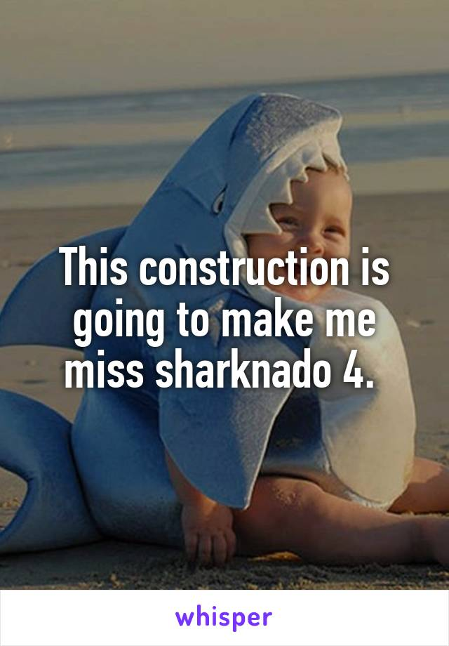 This construction is going to make me miss sharknado 4.