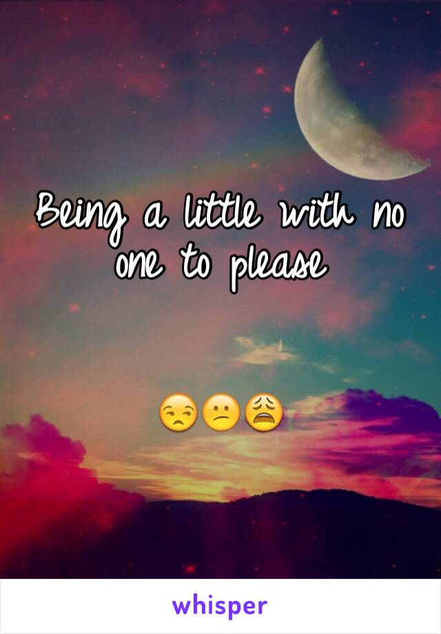 Being a little with no one to please    😒😕😩