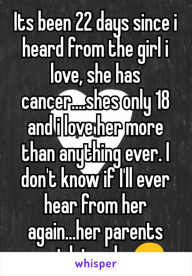 Its been 22 days since i heard from the girl i love, she has cancer....shes only 18 and i love her more than anything ever. I don't know if I'll ever hear from her again...her parents wont let us be😔