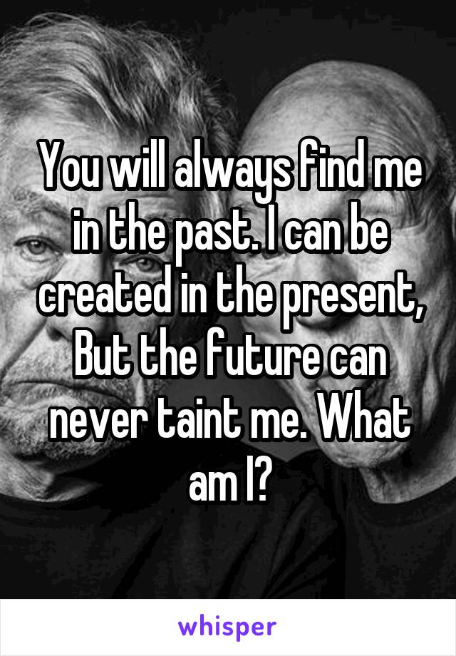 You will always find me in the past. I can be created in the present, But the future can never taint me. What am I?