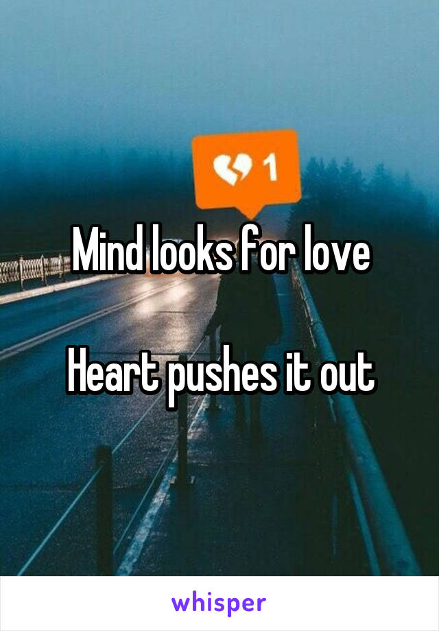 Mind looks for love  Heart pushes it out