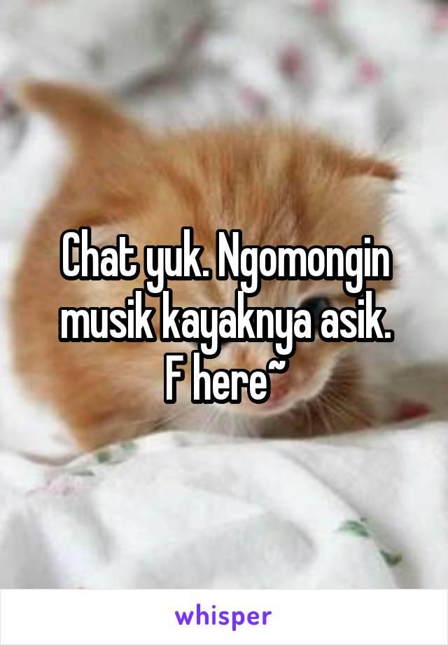 Chat yuk. Ngomongin musik kayaknya asik. F here~