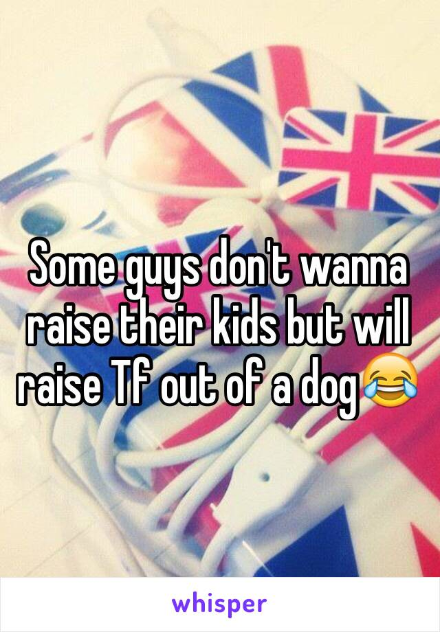 Some guys don't wanna raise their kids but will raise Tf out of a dog😂